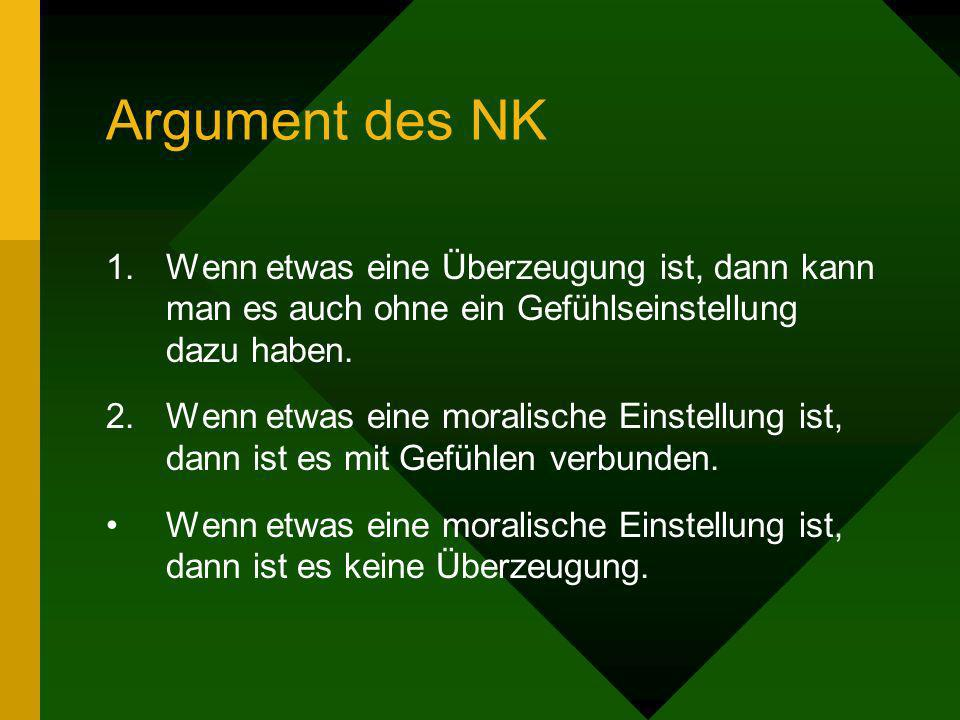 Argument des NK 1.Wenn etwas eine Überzeugung ist, dann kann man es auch ohne ein Gefühlseinstellung dazu haben. 2.Wenn etwas eine moralische Einstell