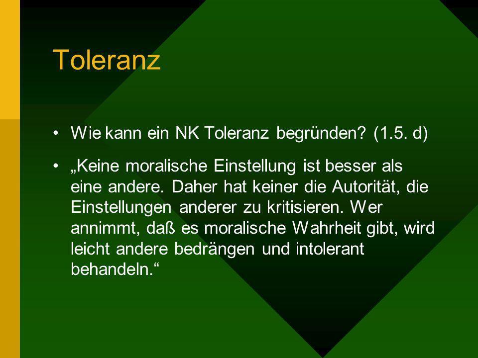 Toleranz Wie kann ein NK Toleranz begründen? (1.5. d) Keine moralische Einstellung ist besser als eine andere. Daher hat keiner die Autorität, die Ein