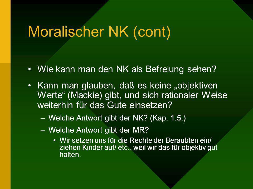 Moralischer NK (cont) Wie kann man den NK als Befreiung sehen? Kann man glauben, daß es keine objektiven Werte (Mackie) gibt, und sich rationaler Weis