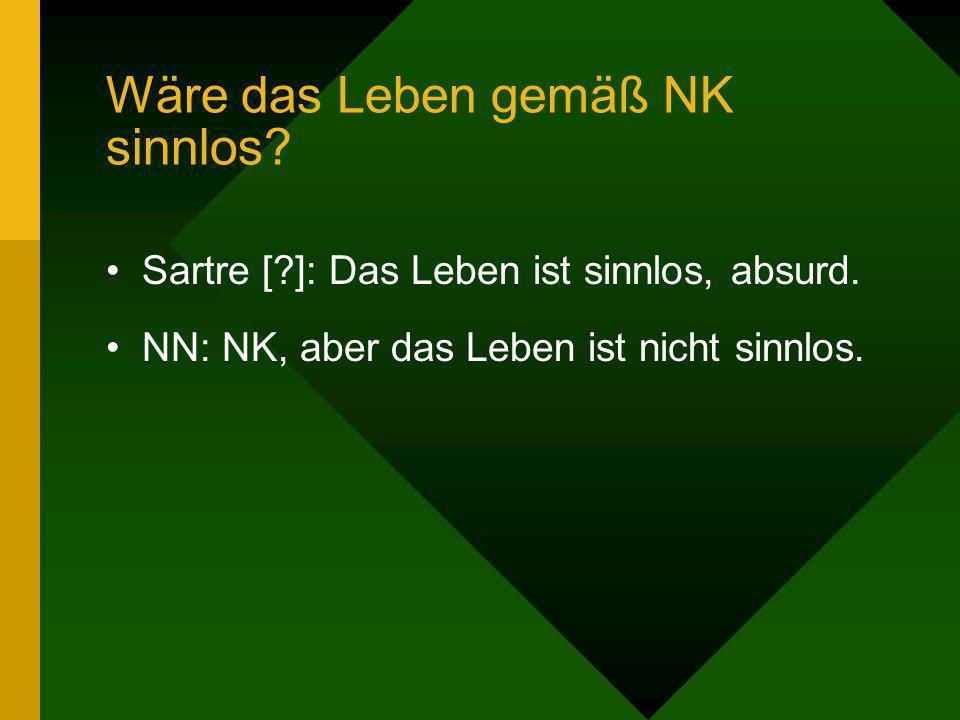 Wäre das Leben gemäß NK sinnlos? Sartre [?]: Das Leben ist sinnlos, absurd. NN: NK, aber das Leben ist nicht sinnlos.