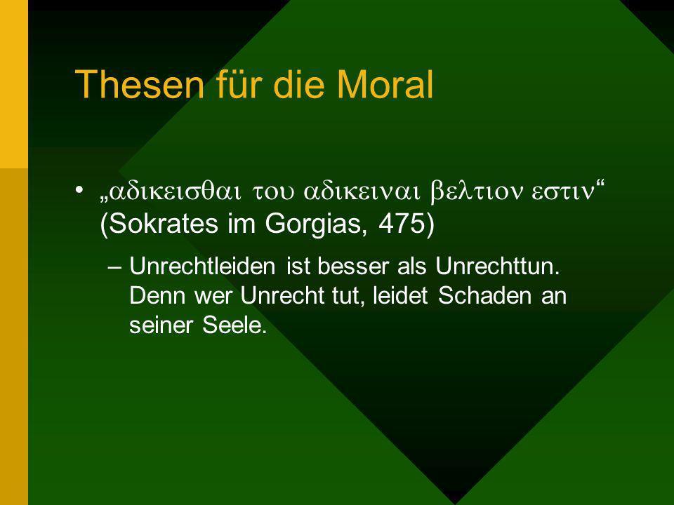Thesen für die Moral (Sokrates im Gorgias, 475) –Unrechtleiden ist besser als Unrechttun. Denn wer Unrecht tut, leidet Schaden an seiner Seele.