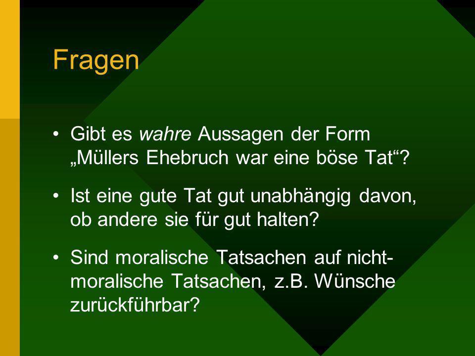 Fragen Gibt es wahre Aussagen der Form Müllers Ehebruch war eine böse Tat? Ist eine gute Tat gut unabhängig davon, ob andere sie für gut halten? Sind