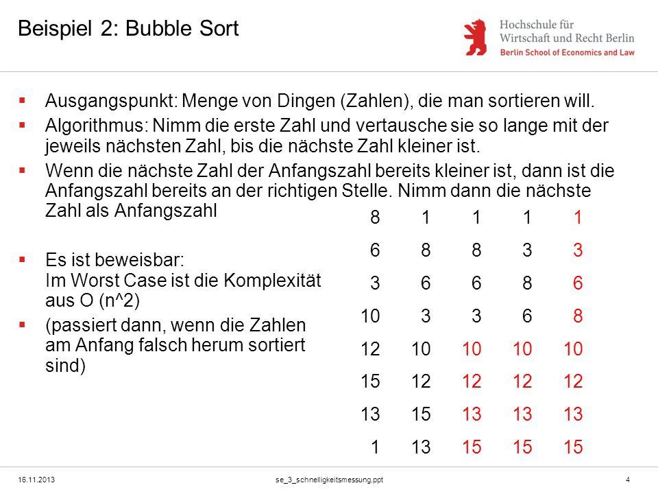 16.11.2013se_3_schnelligkeitsmessung.ppt4 Beispiel 2: Bubble Sort Ausgangspunkt: Menge von Dingen (Zahlen), die man sortieren will. Algorithmus: Nimm