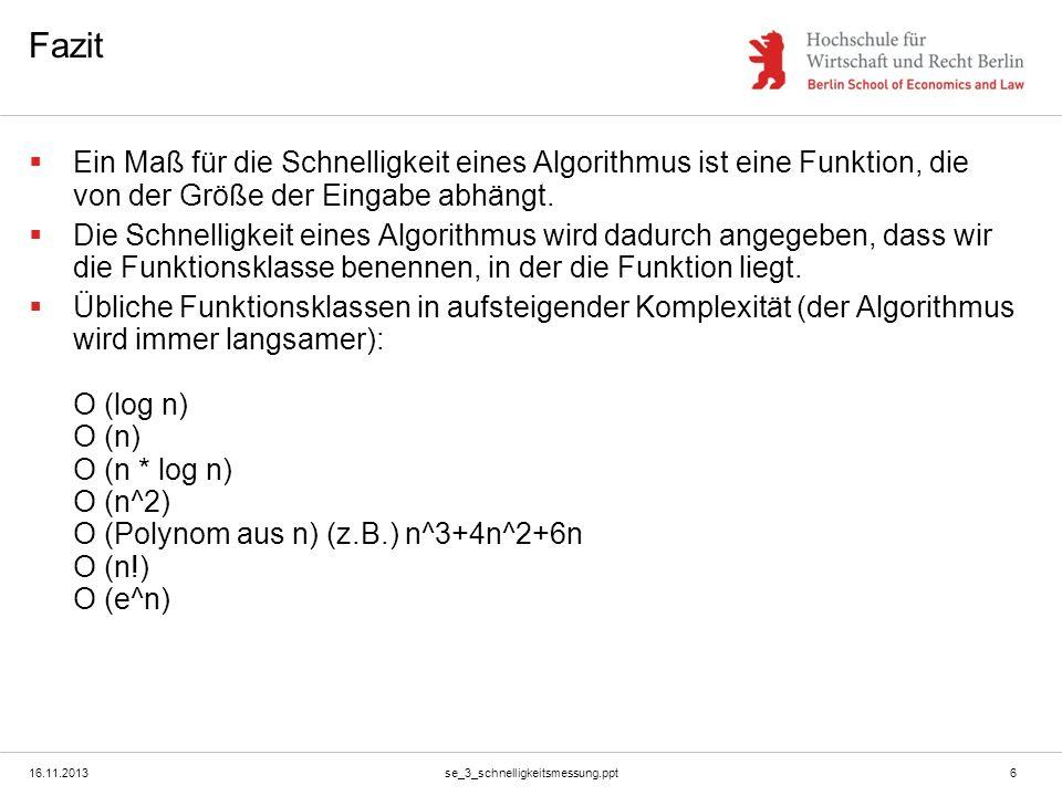 16.11.2013se_3_schnelligkeitsmessung.ppt6 Fazit Ein Maß für die Schnelligkeit eines Algorithmus ist eine Funktion, die von der Größe der Eingabe abhän