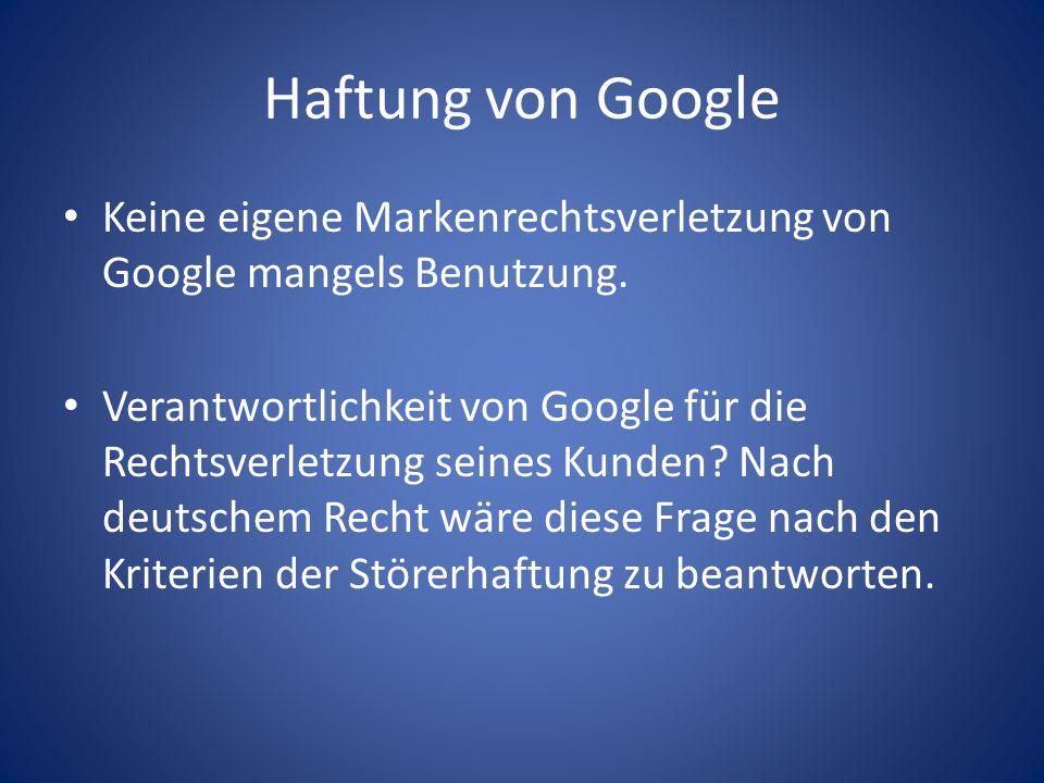 Haftung von Google Keine eigene Markenrechtsverletzung von Google mangels Benutzung. Verantwortlichkeit von Google für die Rechtsverletzung seines Kun
