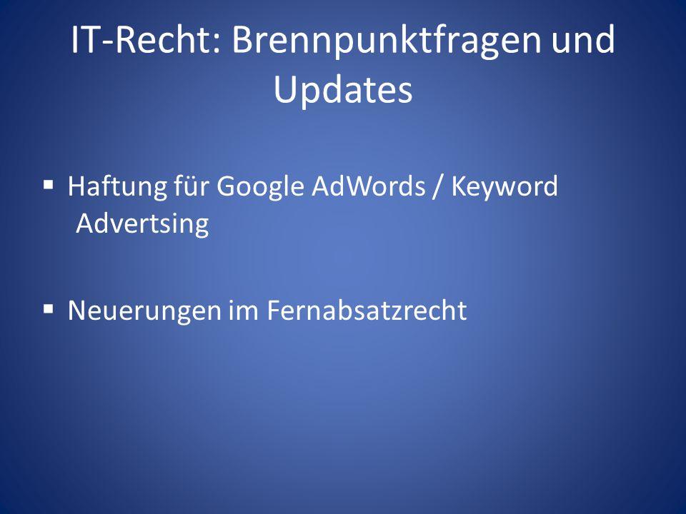 IT-Recht: Brennpunktfragen und Updates Haftung für Google AdWords / Keyword Advertsing Neuerungen im Fernabsatzrecht