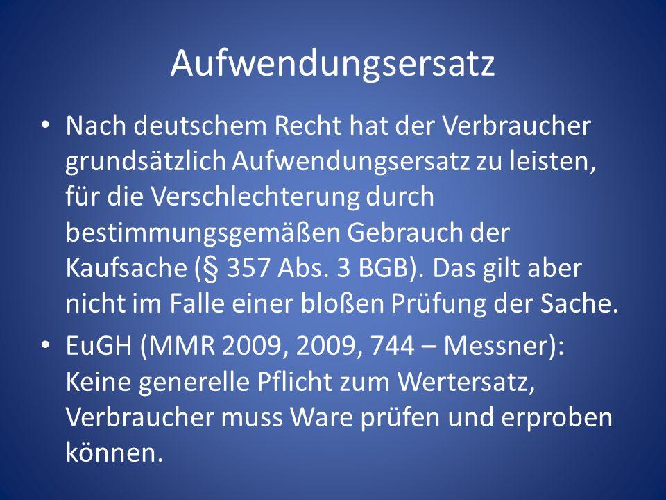 Aufwendungsersatz Nach deutschem Recht hat der Verbraucher grundsätzlich Aufwendungsersatz zu leisten, für die Verschlechterung durch bestimmungsgemäß