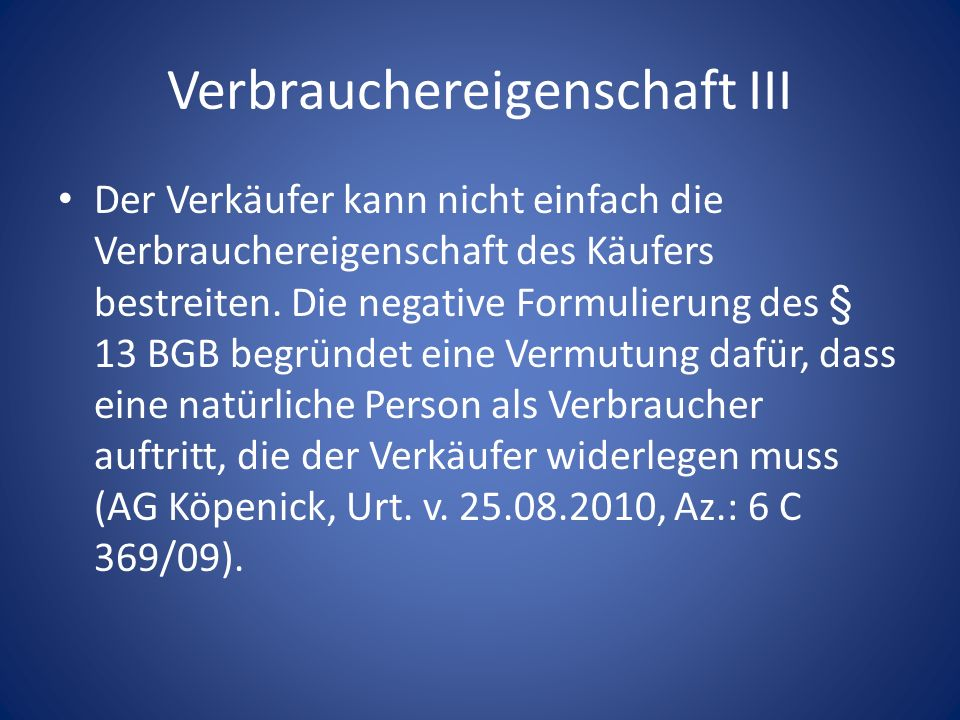 Verbrauchereigenschaft III Der Verkäufer kann nicht einfach die Verbrauchereigenschaft des Käufers bestreiten. Die negative Formulierung des § 13 BGB