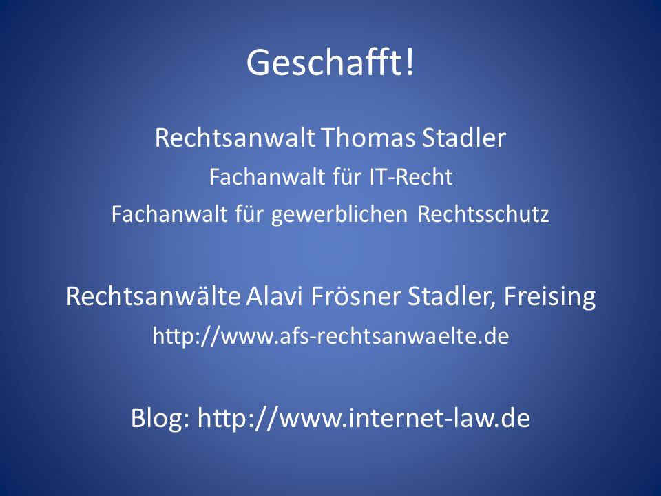 Geschafft! Rechtsanwalt Thomas Stadler Fachanwalt für IT-Recht Fachanwalt für gewerblichen Rechtsschutz Rechtsanwälte Alavi Frösner Stadler, Freising