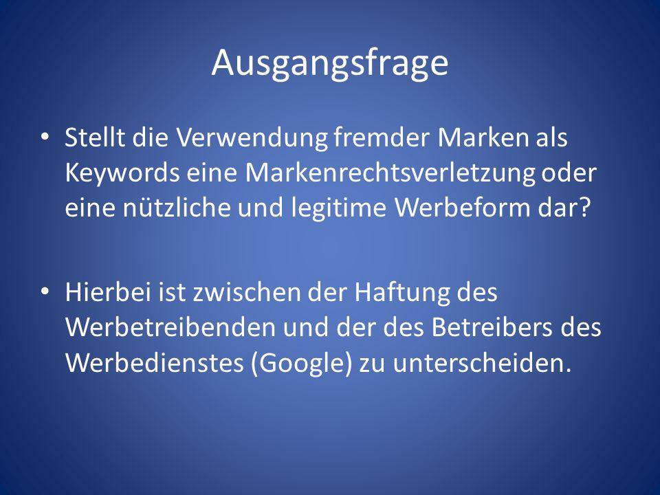 Ausgangsfrage Stellt die Verwendung fremder Marken als Keywords eine Markenrechtsverletzung oder eine nützliche und legitime Werbeform dar? Hierbei is
