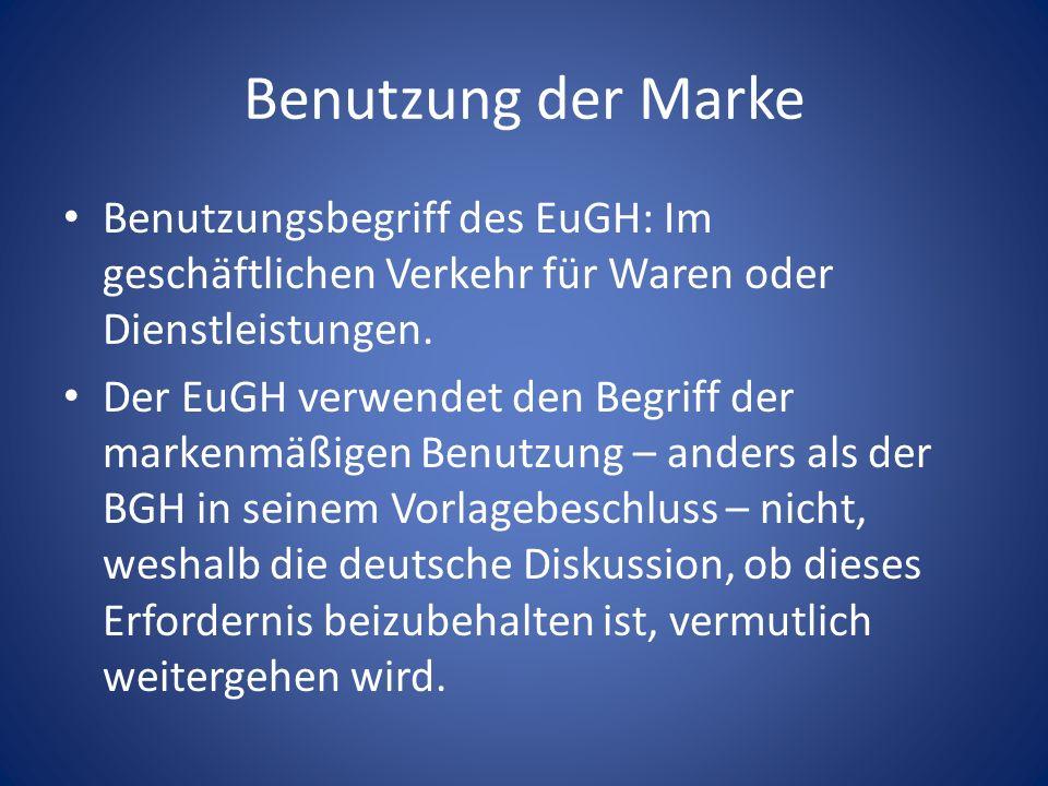 Benutzung der Marke Benutzungsbegriff des EuGH: Im geschäftlichen Verkehr für Waren oder Dienstleistungen. Der EuGH verwendet den Begriff der markenmä