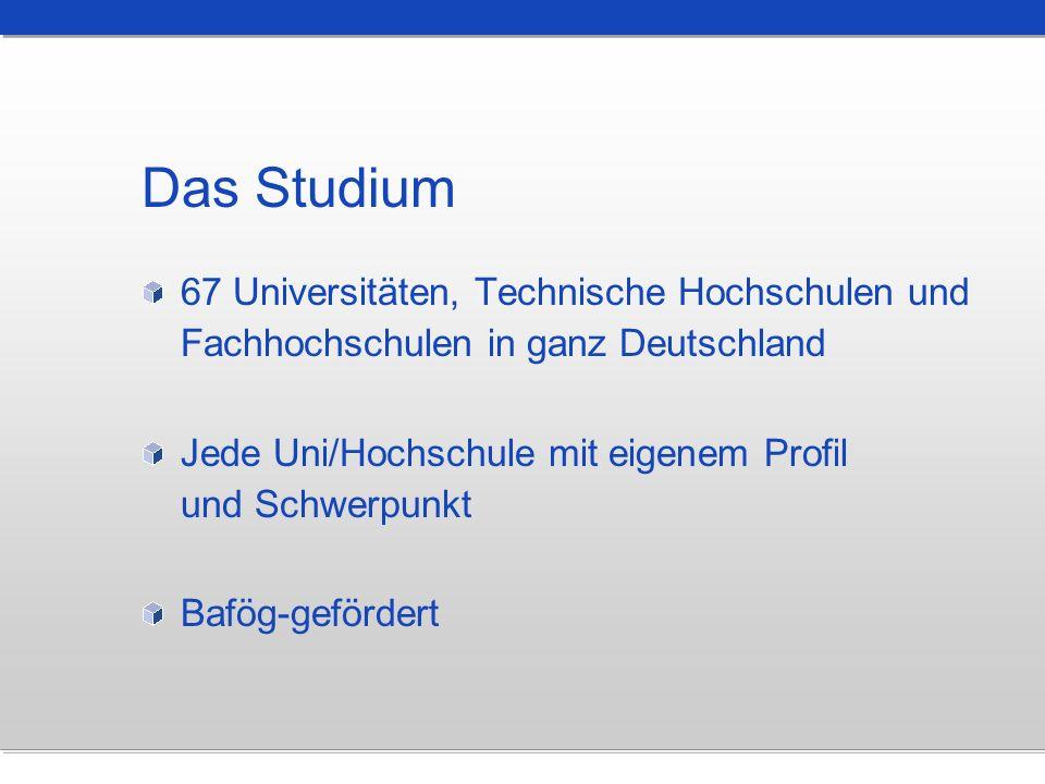 Das Studium 67 Universitäten, Technische Hochschulen und Fachhochschulen in ganz Deutschland Jede Uni/Hochschule mit eigenem Profil und Schwerpunkt Ba