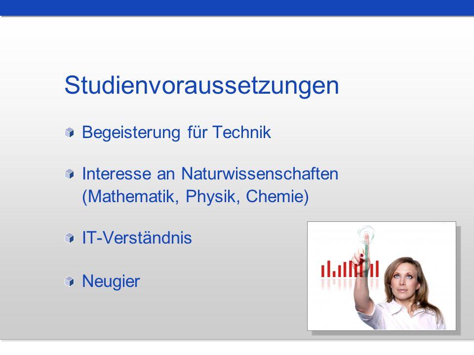 Studienvoraussetzungen Begeisterung für Technik Interesse an Naturwissenschaften (Mathematik, Physik, Chemie) IT-Verständnis Neugier