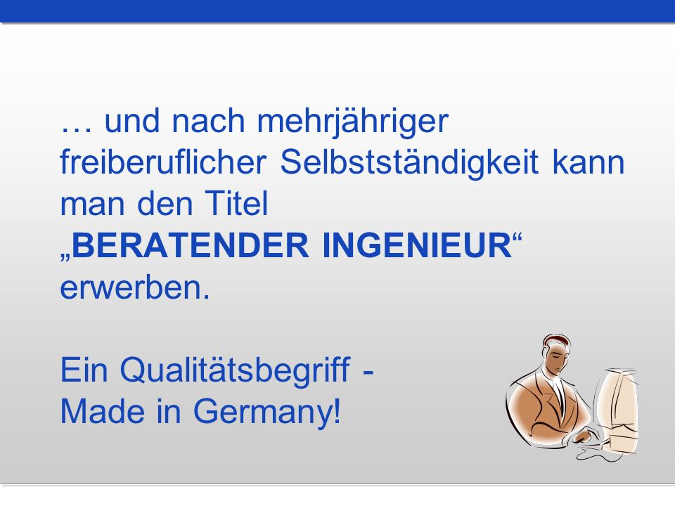 … und nach mehrjähriger freiberuflicher Selbstständigkeit kann man den TitelBERATENDER INGENIEUR erwerben. Ein Qualitätsbegriff - Made in Germany!