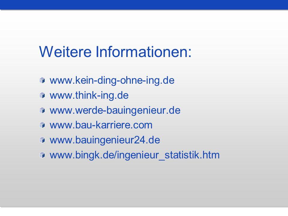 Weitere Informationen: www.kein-ding-ohne-ing.de www.think-ing.de www.werde-bauingenieur.de www.bau-karriere.com www.bauingenieur24.de www.bingk.de/in