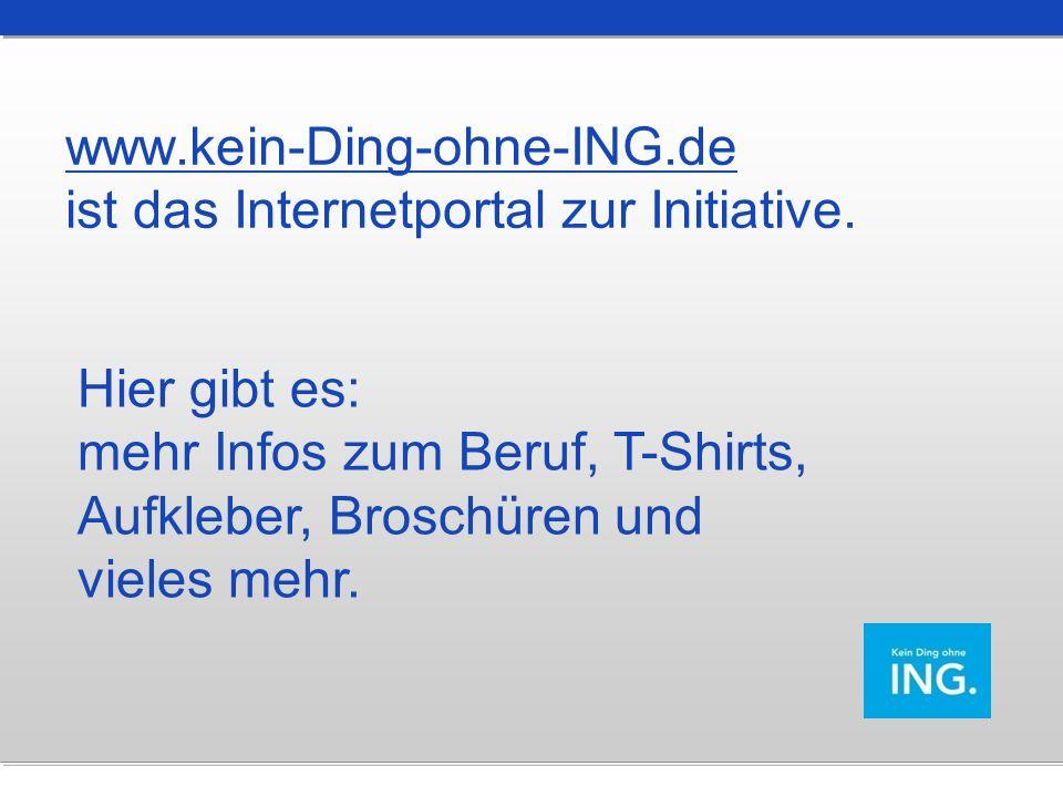 www.kein-Ding-ohne-ING.de ist das Internetportal zur Initiative. Hier gibt es: mehr Infos zum Beruf, T-Shirts, Aufkleber, Broschüren und vieles mehr.