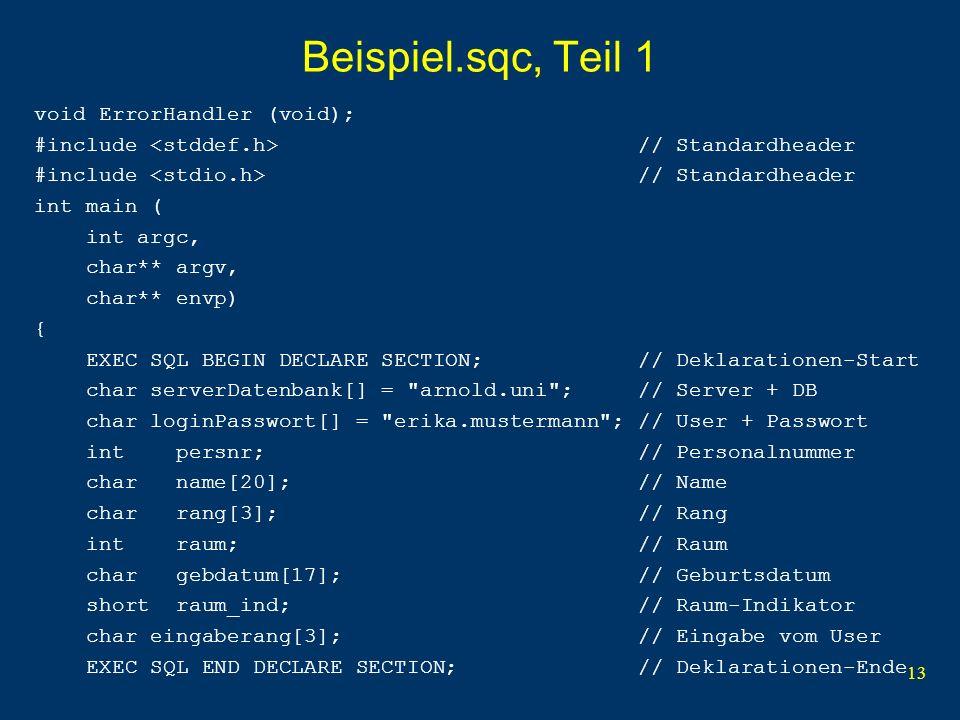 13 Beispiel.sqc, Teil 1 void ErrorHandler (void); #include // Standardheader int main ( int argc, char** argv, char** envp) { EXEC SQL BEGIN DECLARE SECTION; // Deklarationen-Start char serverDatenbank[] = arnold.uni ; // Server + DB char loginPasswort[] = erika.mustermann ; // User + Passwort int persnr; // Personalnummer char name[20]; // Name char rang[3]; // Rang int raum; // Raum char gebdatum[17]; // Geburtsdatum short raum_ind; // Raum-Indikator char eingaberang[3]; // Eingabe vom User EXEC SQL END DECLARE SECTION; // Deklarationen-Ende