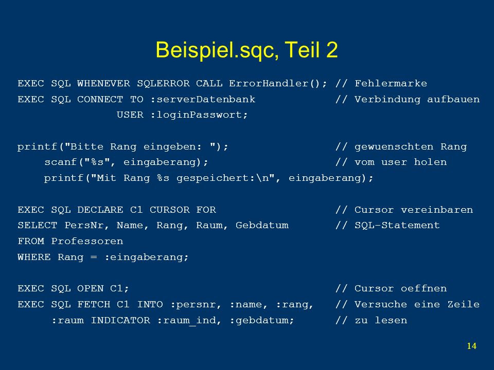 14 Beispiel.sqc, Teil 2 EXEC SQL WHENEVER SQLERROR CALL ErrorHandler(); // Fehlermarke EXEC SQL CONNECT TO :serverDatenbank // Verbindung aufbauen USER :loginPasswort; printf( Bitte Rang eingeben: ); // gewuenschten Rang scanf( %s , eingaberang); // vom user holen printf( Mit Rang %s gespeichert:\n , eingaberang); EXEC SQL DECLARE C1 CURSOR FOR // Cursor vereinbaren SELECT PersNr, Name, Rang, Raum, Gebdatum // SQL-Statement FROM Professoren WHERE Rang = :eingaberang; EXEC SQL OPEN C1; // Cursor oeffnen EXEC SQL FETCH C1 INTO :persnr, :name, :rang, // Versuche eine Zeile :raum INDICATOR :raum_ind, :gebdatum; // zu lesen