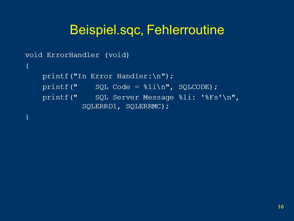 16 Beispiel.sqc, Fehlerroutine void ErrorHandler (void) { printf( In Error Handler:\n ); printf( SQL Code = %li\n , SQLCODE); printf( SQL Server Message %li: %Fs \n , SQLERRD1, SQLERRMC); }