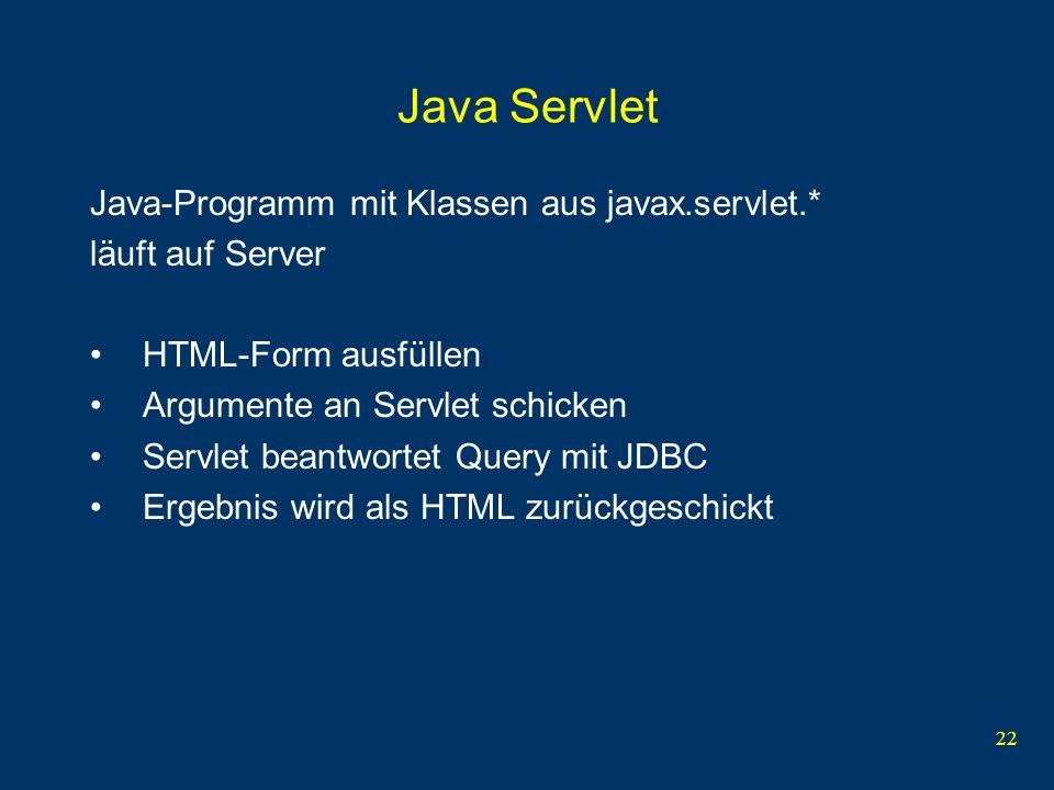 22 Java Servlet Java-Programm mit Klassen aus javax.servlet.* läuft auf Server HTML-Form ausfüllen Argumente an Servlet schicken Servlet beantwortet Query mit JDBC Ergebnis wird als HTML zurückgeschickt