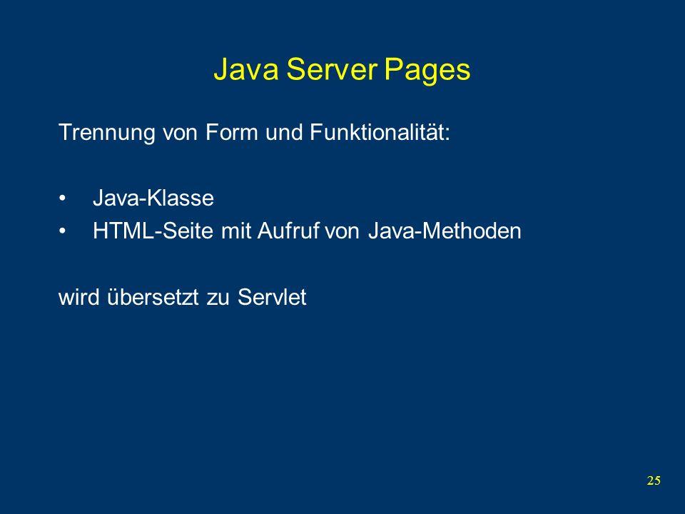25 Java Server Pages Trennung von Form und Funktionalität: Java-Klasse HTML-Seite mit Aufruf von Java-Methoden wird übersetzt zu Servlet