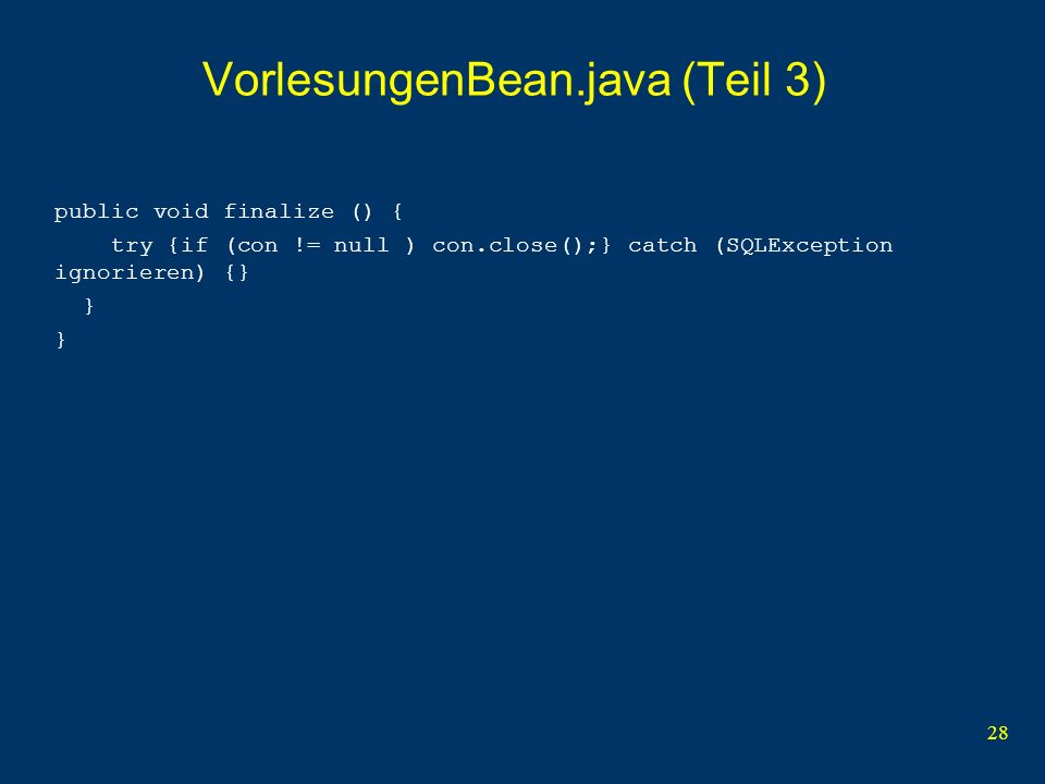 28 VorlesungenBean.java (Teil 3) public void finalize () { try {if (con != null ) con.close();} catch (SQLException ignorieren) {} } }