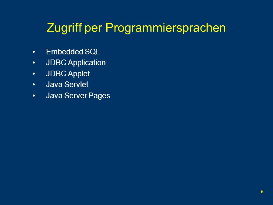 6 Zugriff per Programmiersprachen Embedded SQL JDBC Application JDBC Applet Java Servlet Java Server Pages