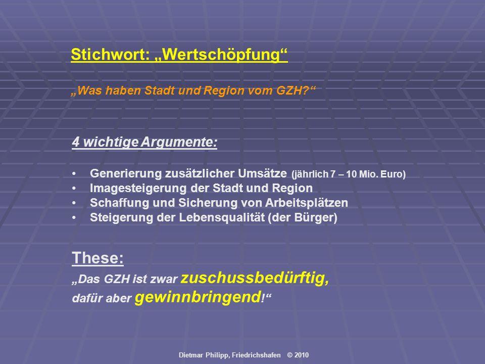Dietmar Philipp, Friedrichshafen © 2010 Stichwort: Wertschöpfung Was haben Stadt und Region vom GZH? 4 wichtige Argumente: Generierung zusätzlicher Um