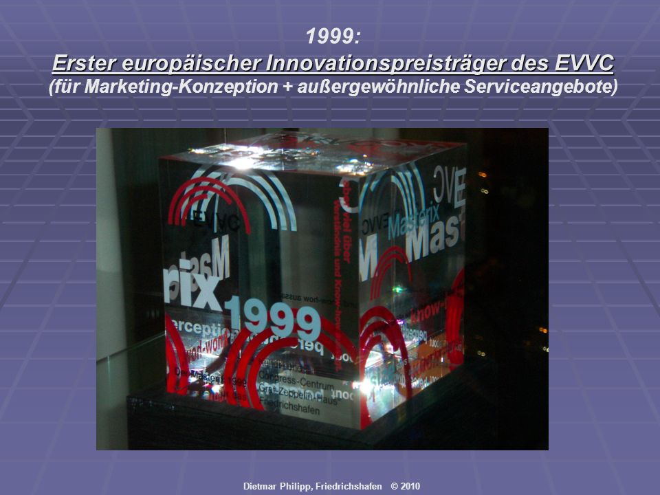 Dietmar Philipp, Friedrichshafen © 2010 1999: Erster europäischer Innovationspreisträger des EVVC (für Marketing-Konzeption + außergewöhnliche Service