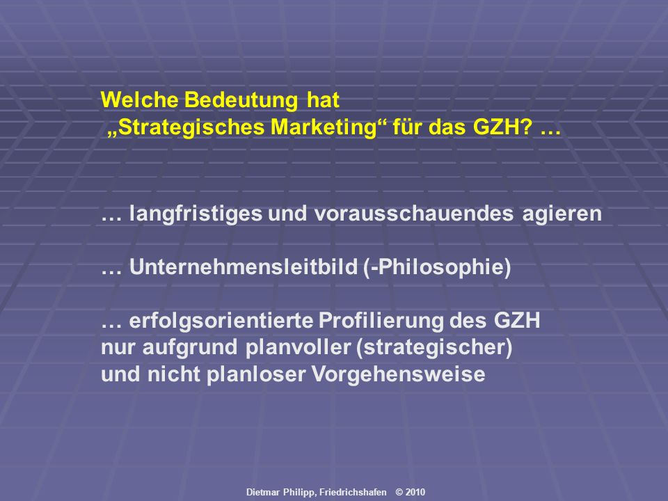 Dietmar Philipp, Friedrichshafen © 2010 5 strategische Marketing-SCHRITTE ZUM ERFOLG (Marketing-Mix-Prozess im GZH): Schritt 1:wir betreiben MARKTFORSCHUNG, um zu wissen, was erforderlich ist, um am Markt zu bestehen Schritt 2:wir bestimmen ZIELE, die wir erreichen wollen Schritt 3:wir legen STRATEGIEN fest, die zu den Zielen führen sollen Schritt 4:wir definierten MASSNAHMEN (Marketing-Instrumente), mit denen man die Ziele erreichen kann Schritt 5:letztendlich wollen wir mittels (Marketing-)KONTROLLE wissen, was künftig verbessert werden muss