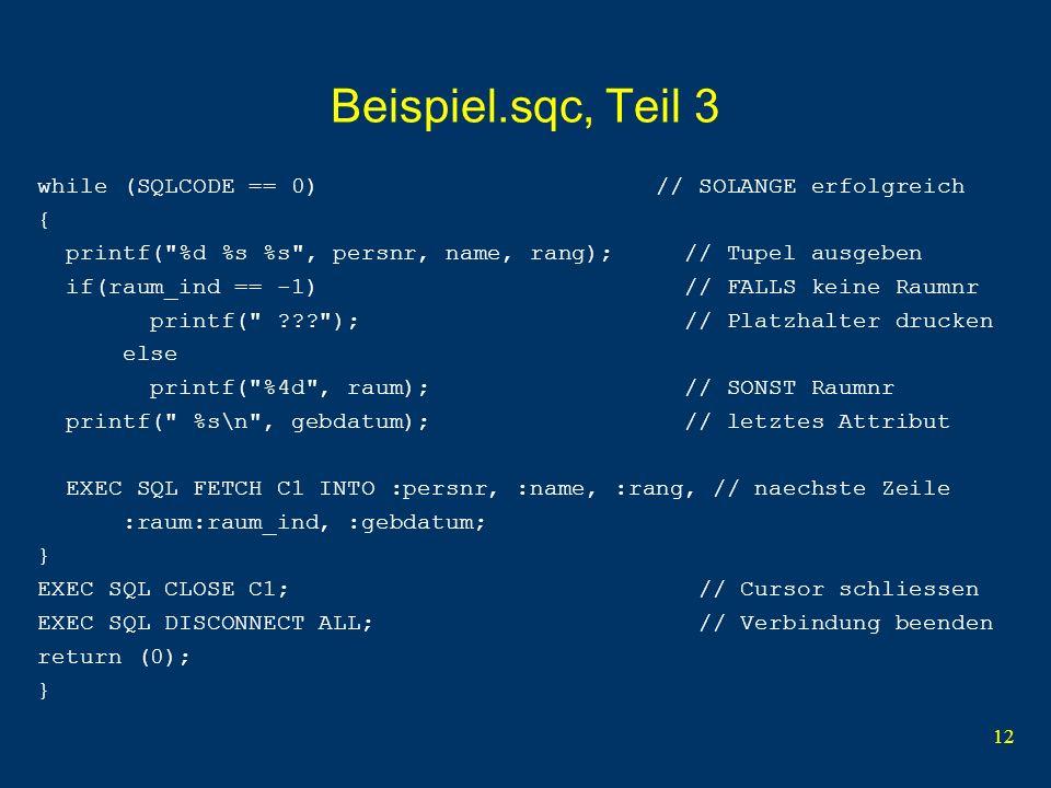 12 Beispiel.sqc, Teil 3 while (SQLCODE == 0) // SOLANGE erfolgreich { printf( %d %s %s , persnr, name, rang); // Tupel ausgeben if(raum_ind == -1) // FALLS keine Raumnr printf( ); // Platzhalter drucken else printf( %4d , raum); // SONST Raumnr printf( %s\n , gebdatum); // letztes Attribut EXEC SQL FETCH C1 INTO :persnr, :name, :rang, // naechste Zeile :raum:raum_ind, :gebdatum; } EXEC SQL CLOSE C1; // Cursor schliessen EXEC SQL DISCONNECT ALL; // Verbindung beenden return (0); }