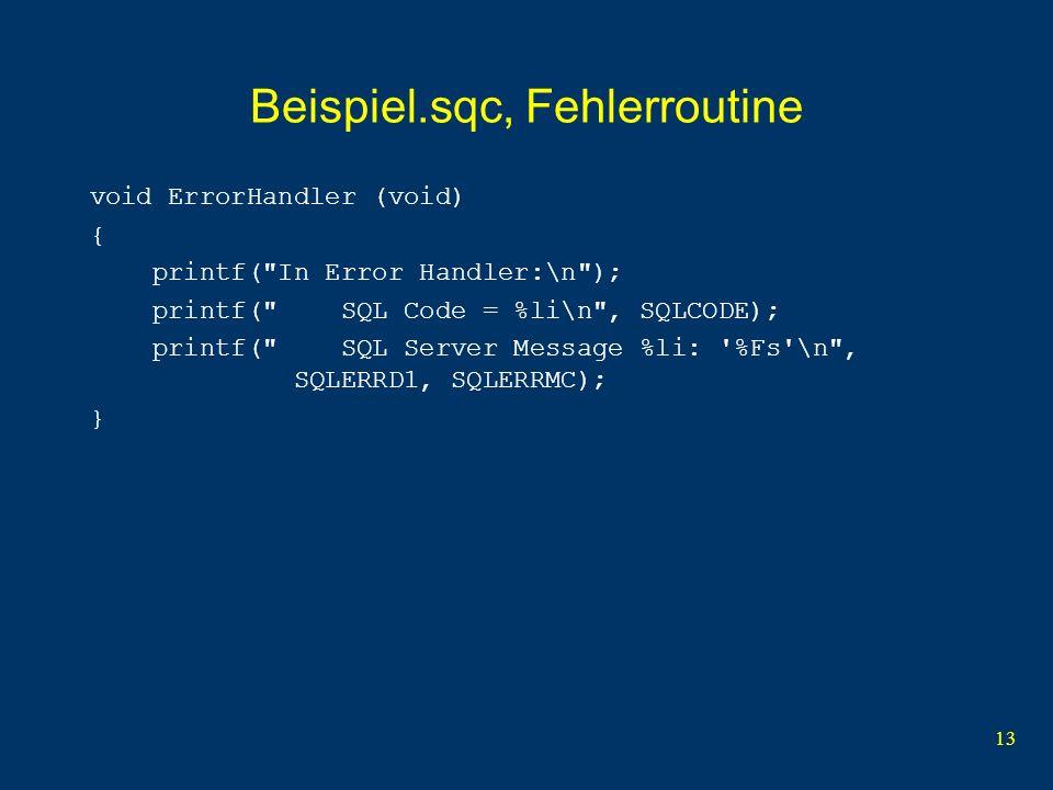 13 Beispiel.sqc, Fehlerroutine void ErrorHandler (void) { printf( In Error Handler:\n ); printf( SQL Code = %li\n , SQLCODE); printf( SQL Server Message %li: %Fs \n , SQLERRD1, SQLERRMC); }