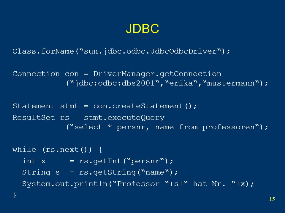 15 JDBC Class.forName(sun.jdbc.odbc.JdbcOdbcDriver); Connection con = DriverManager.getConnection (jdbc:odbc:dbs2001,erika,mustermann); Statement stmt = con.createStatement(); ResultSet rs = stmt.executeQuery (select * persnr, name from professoren); while (rs.next()) { int x = rs.getInt(persnr); String s = rs.getString(name); System.out.println(Professor +s+ hat Nr.