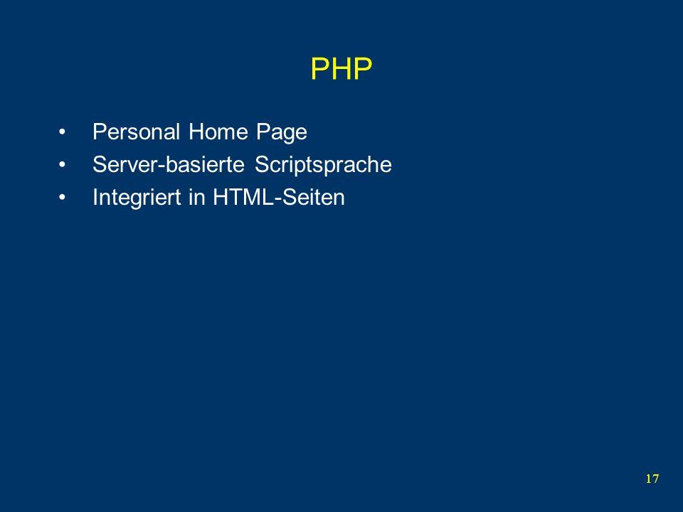 17 PHP Personal Home Page Server-basierte Scriptsprache Integriert in HTML-Seiten