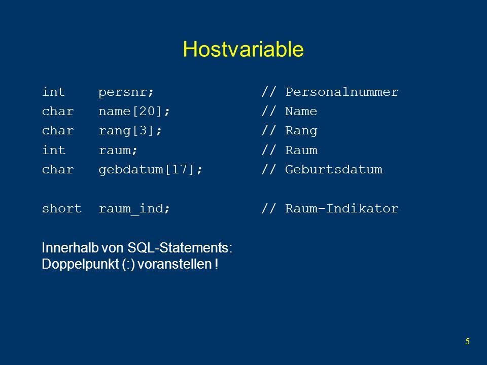 5 Hostvariable int persnr; // Personalnummer char name[20]; // Name char rang[3]; // Rang int raum; // Raum char gebdatum[17]; // Geburtsdatum short raum_ind; // Raum-Indikator Innerhalb von SQL-Statements: Doppelpunkt (:) voranstellen !