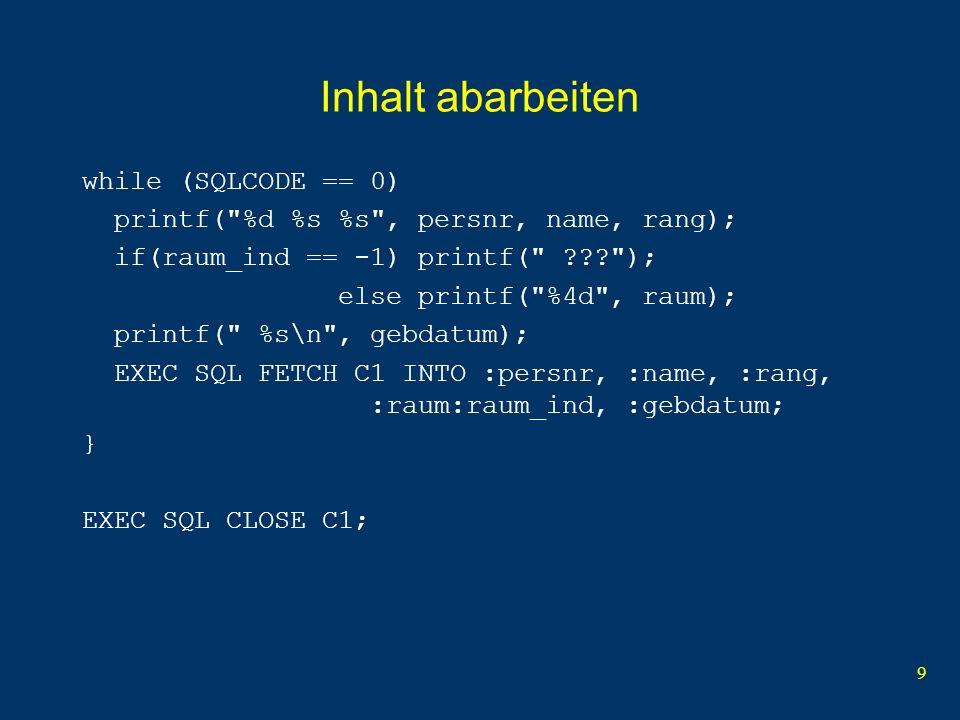 10 Beispiel.sqc, Teil 1 void ErrorHandler (void); #include // Standardheader int main ( int argc, char** argv, char** envp) { EXEC SQL BEGIN DECLARE SECTION; // Deklarationen-Start char serverDatenbank[] = arnold.uni ; // Server + DB char loginPasswort[] = erika.mustermann ; // User + Passwort int persnr; // Personalnummer char name[20]; // Name char rang[3]; // Rang int raum; // Raum char gebdatum[17]; // Geburtsdatum short raum_ind; // Raum-Indikator char eingaberang[3]; // Eingabe vom User EXEC SQL END DECLARE SECTION; // Deklarationen-Ende