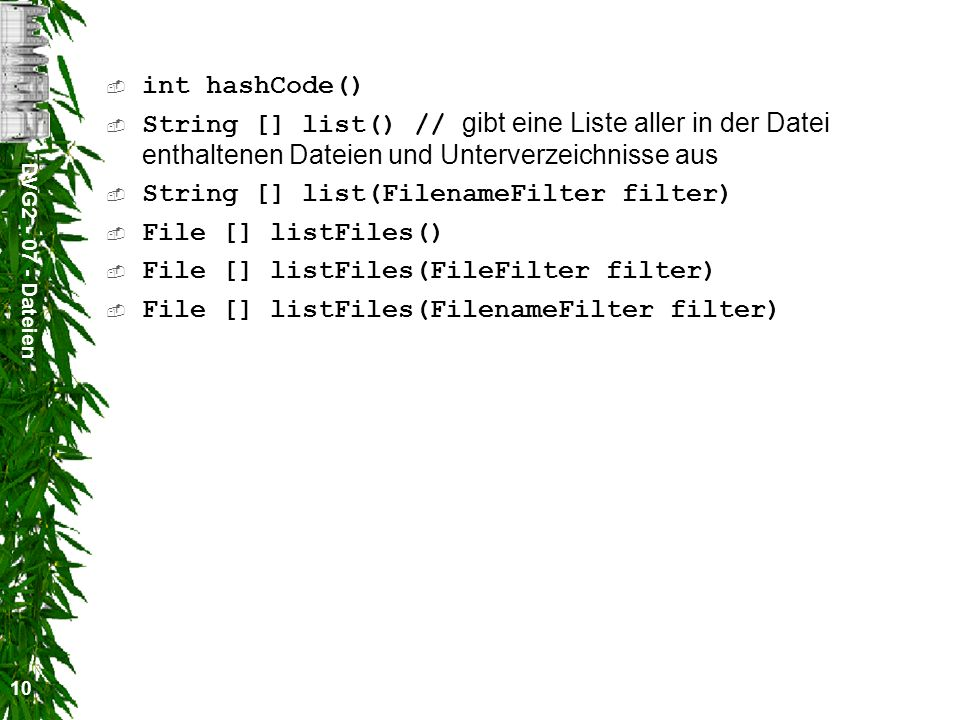 DVG Dateien 10 int hashCode() String [] list() // gibt eine Liste aller in der Datei enthaltenen Dateien und Unterverzeichnisse aus String [] list(FilenameFilter filter) File [] listFiles() File [] listFiles(FileFilter filter) File [] listFiles(FilenameFilter filter)