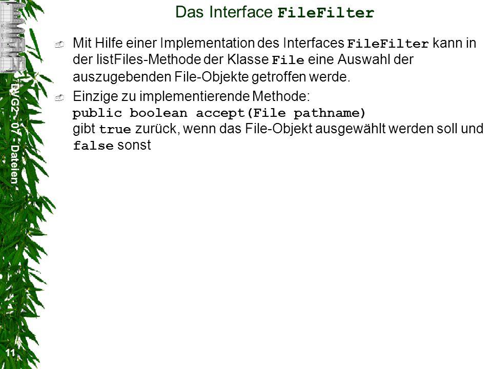 DVG2 - 07 - Dateien 11 Das Interface FileFilter Mit Hilfe einer Implementation des Interfaces FileFilter kann in der listFiles-Methode der Klasse File eine Auswahl der auszugebenden File-Objekte getroffen werde.