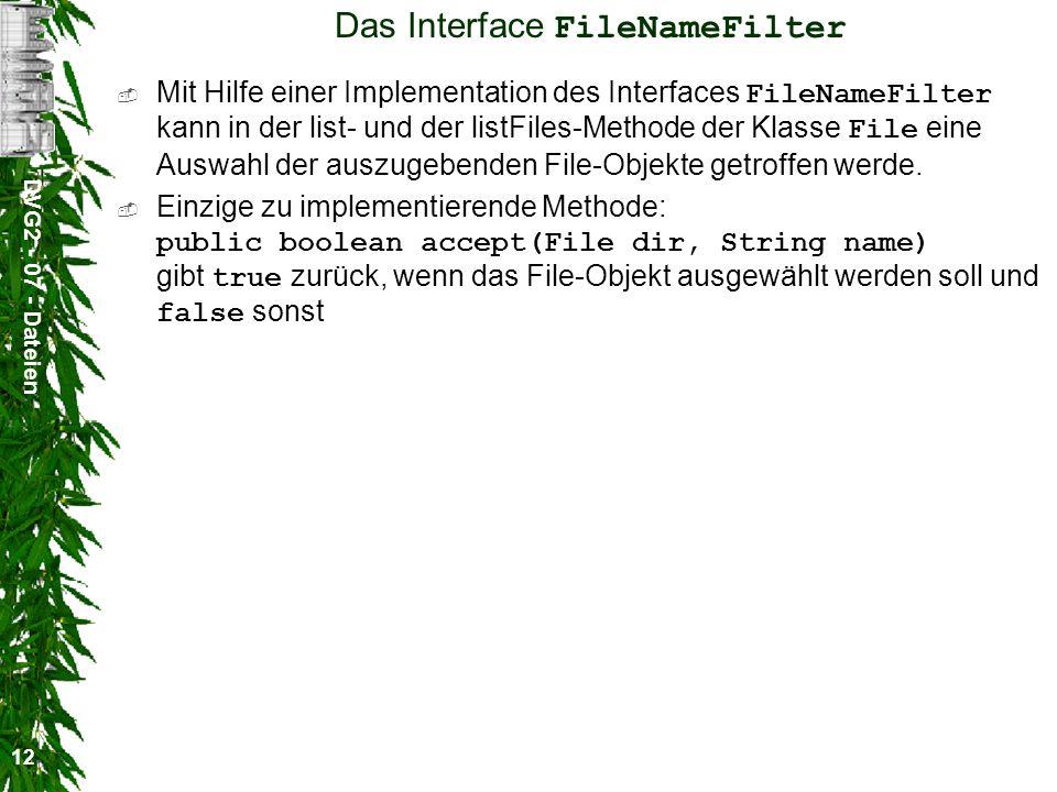 DVG2 - 07 - Dateien 12 Das Interface FileNameFilter Mit Hilfe einer Implementation des Interfaces FileNameFilter kann in der list- und der listFiles-Methode der Klasse File eine Auswahl der auszugebenden File-Objekte getroffen werde.