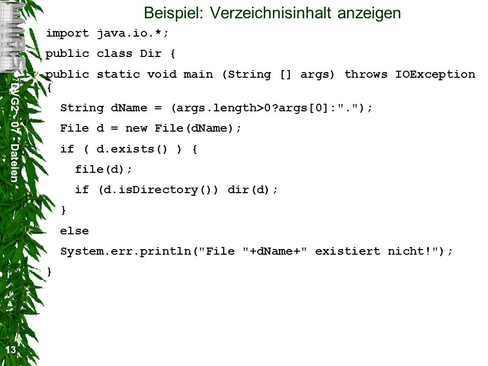 DVG2 - 07 - Dateien 13 Beispiel: Verzeichnisinhalt anzeigen import java.io.*; public class Dir { public static void main (String [] args) throws IOException { String dName = (args.length>0 args[0]: . ); File d = new File(dName); if ( d.exists() ) { file(d); if (d.isDirectory()) dir(d); } else System.err.println( File +dName+ existiert nicht! ); }