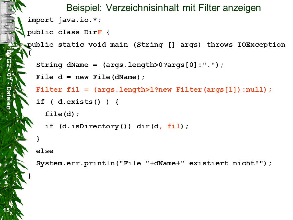 DVG Dateien 15 Beispiel: Verzeichnisinhalt mit Filter anzeigen import java.io.*; public class DirF { public static void main (String [] args) throws IOException { String dName = (args.length>0 args[0]: . ); File d = new File(dName); Filter fil = (args.length>1 new Filter(args[1]):null); if ( d.exists() ) { file(d); if (d.isDirectory()) dir(d, fil); } else System.err.println( File +dName+ existiert nicht! ); }