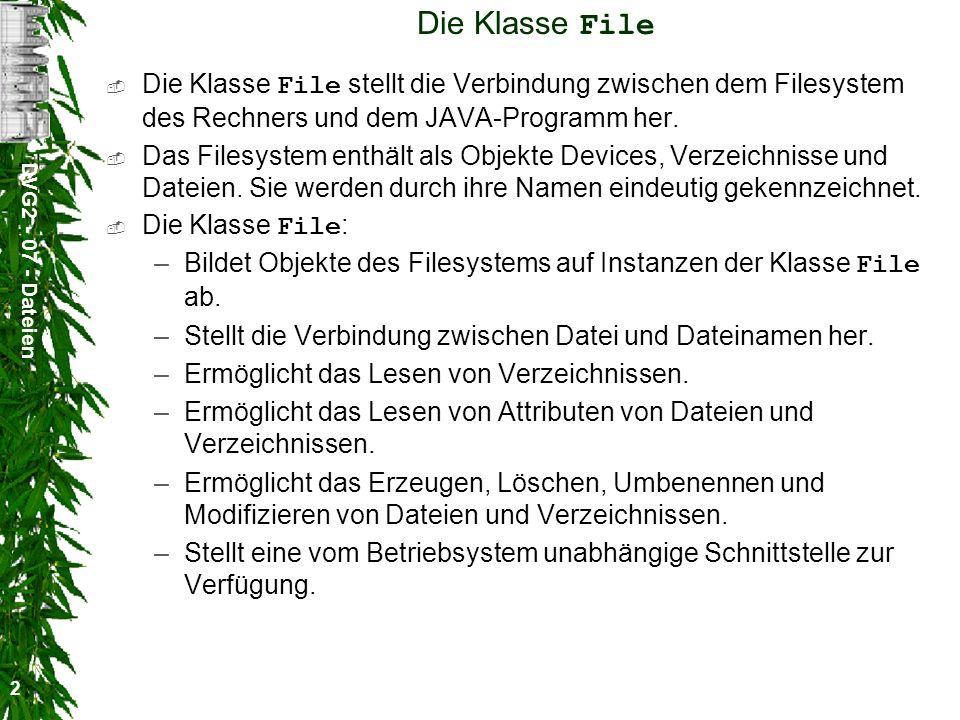 DVG2 - 07 - Dateien 2 Die Klasse File Die Klasse File stellt die Verbindung zwischen dem Filesystem des Rechners und dem JAVA-Programm her.