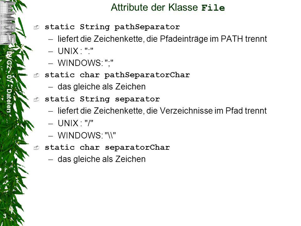 DVG2 - 07 - Dateien 3 Attribute der Klasse File static String pathSeparator –liefert die Zeichenkette, die Pfadeinträge im PATH trennt –UNIX : : –WINDOWS: ; static char pathSeparatorChar –das gleiche als Zeichen static String separator –liefert die Zeichenkette, die Verzeichnisse im Pfad trennt –UNIX : / –WINDOWS: \\ static char separatorChar –das gleiche als Zeichen