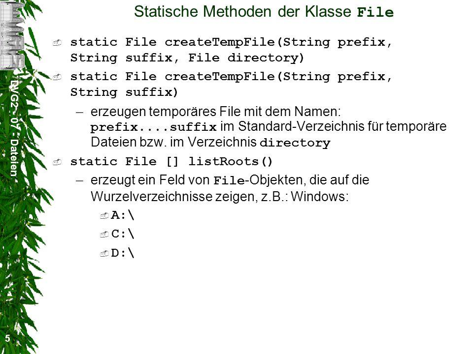 DVG2 - 07 - Dateien 5 Statische Methoden der Klasse File static File createTempFile(String prefix, String suffix, File directory) static File createTempFile(String prefix, String suffix) –erzeugen temporäres File mit dem Namen: prefix....suffix im Standard-Verzeichnis für temporäre Dateien bzw.