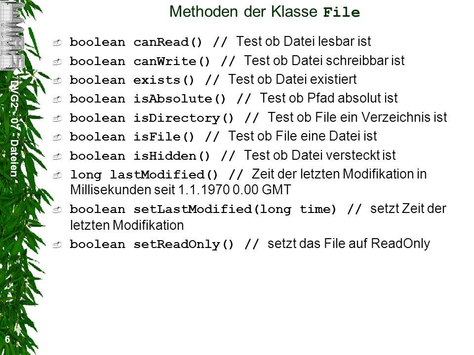 DVG2 - 07 - Dateien 6 Methoden der Klasse File boolean canRead() // Test ob Datei lesbar ist boolean canWrite() // Test ob Datei schreibbar ist boolean exists() // Test ob Datei existiert boolean isAbsolute() // Test ob Pfad absolut ist boolean isDirectory() // Test ob File ein Verzeichnis ist boolean isFile() // Test ob File eine Datei ist boolean isHidden() // Test ob Datei versteckt ist long lastModified() // Zeit der letzten Modifikation in Millisekunden seit 1.1.1970 0.00 GMT boolean setLastModified(long time) // setzt Zeit der letzten Modifikation boolean setReadOnly() // setzt das File auf ReadOnly