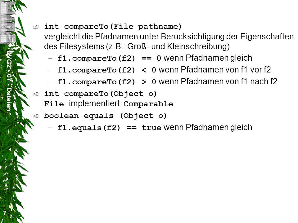 DVG2 - 07 - Dateien 7 int compareTo(File pathname) vergleicht die Pfadnamen unter Berücksichtigung der Eigenschaften des Filesystems (z.B.: Groß- und Kleinschreibung) –f1.compareTo(f2) == 0 wenn Pfadnamen gleich –f1.compareTo(f2) < 0 wenn Pfadnamen von f1 vor f2 –f1.compareTo(f2) > 0 wenn Pfadnamen von f1 nach f2 int compareTo(Object o) File implementiert Comparable boolean equals (Object o) –f1.equals(f2) == true wenn Pfadnamen gleich