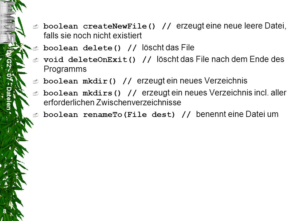 DVG2 - 07 - Dateien 8 boolean createNewFile() // erzeugt eine neue leere Datei, falls sie noch nicht existiert boolean delete() // löscht das File void deleteOnExit() // löscht das File nach dem Ende des Programms boolean mkdir() // erzeugt ein neues Verzeichnis boolean mkdirs() // erzeugt ein neues Verzeichnis incl.