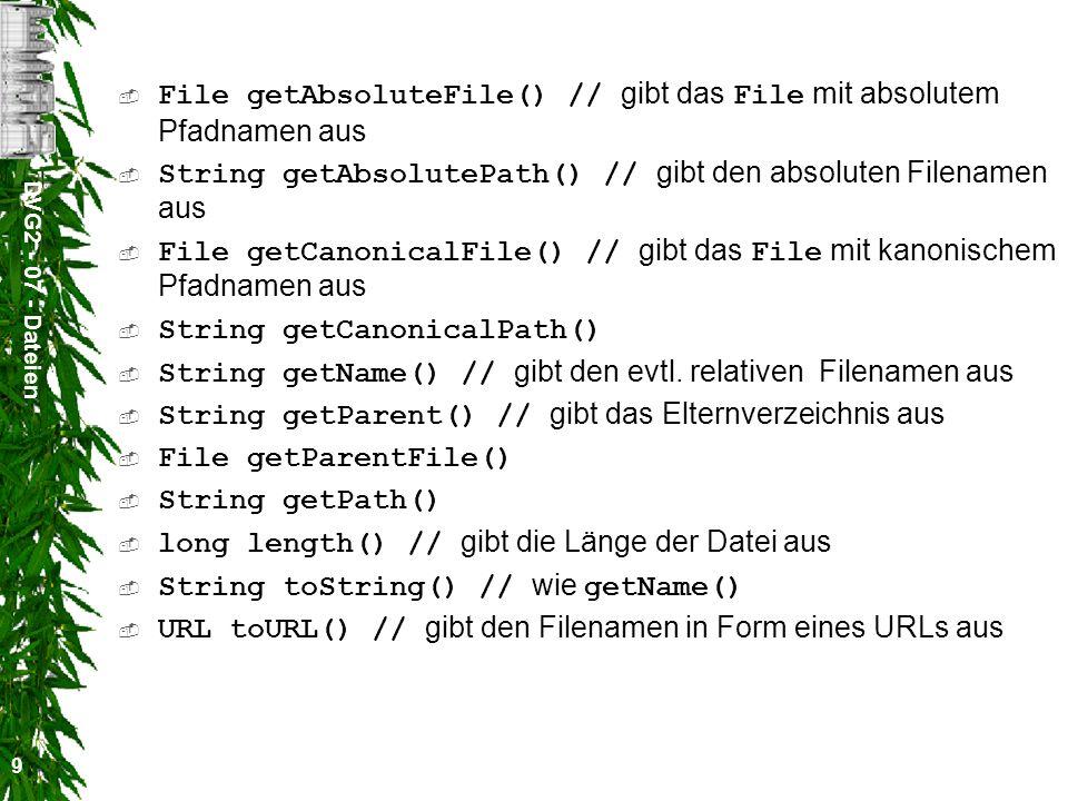 DVG2 - 07 - Dateien 9 File getAbsoluteFile() // gibt das File mit absolutem Pfadnamen aus String getAbsolutePath() // gibt den absoluten Filenamen aus File getCanonicalFile() // gibt das File mit kanonischem Pfadnamen aus String getCanonicalPath() String getName() // gibt den evtl.