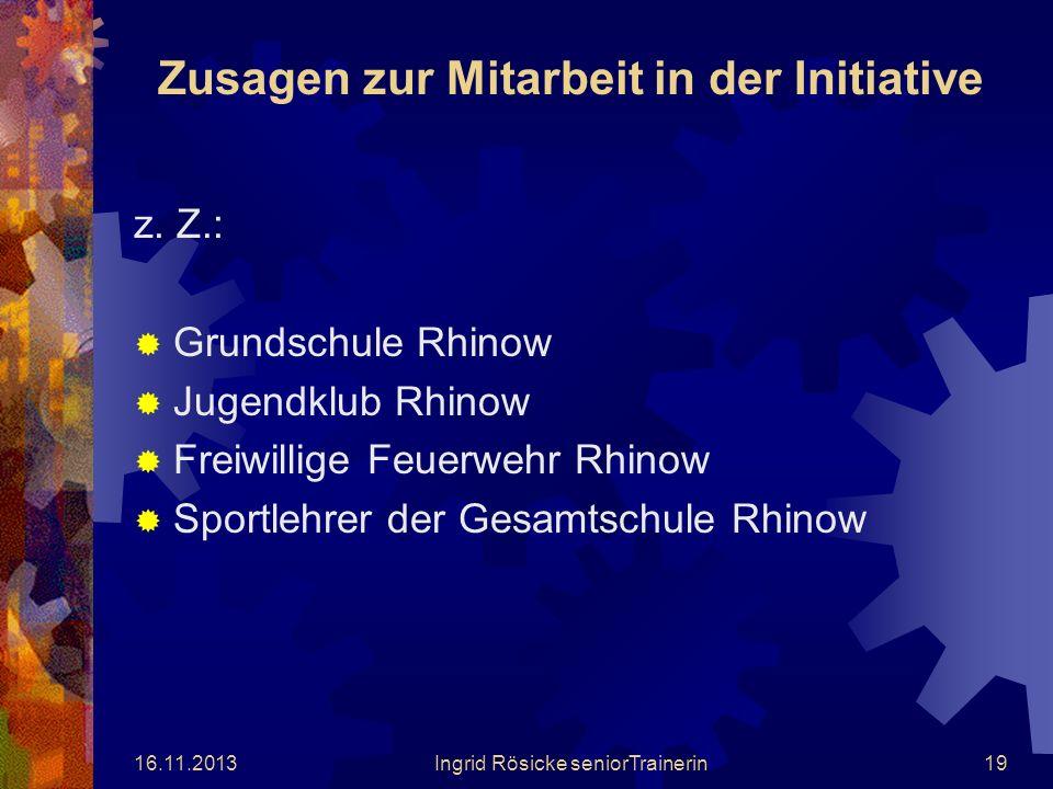 16.11.2013Ingrid Rösicke seniorTrainerin18 Unterstützer meines Projektes sind z. Z.: Amtsdirektor des Amtes Rhinow, Herr Gerd Jendretzky Bürgermeister