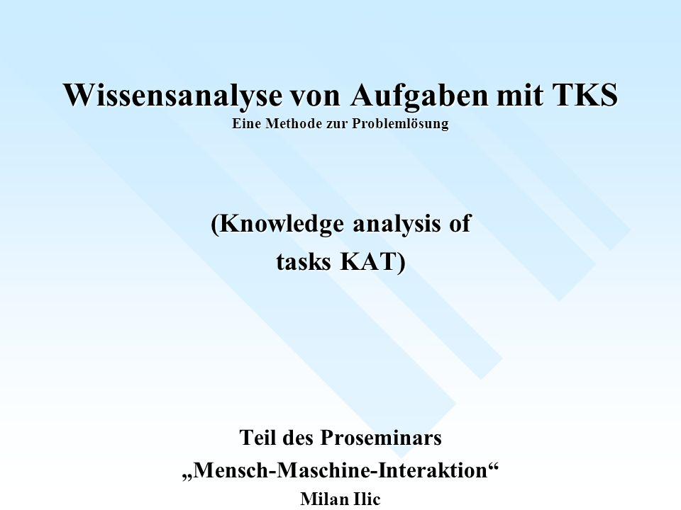 Wissensanalyse von Aufgaben mit TKS Eine Methode zur Problemlösung (Knowledge analysis of tasks KAT) Teil des Proseminars Mensch-Maschine-Interaktion